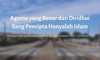 Agama yang Benar dan Diridhoi Sang Pencipta Hanyalah Islam