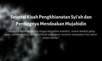 Seuntai Kisah Pengkhianatan Syi'ah dan Pentingnya Mendoakan Mujahidin