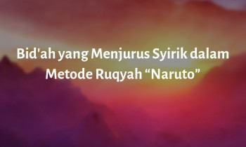 """Bid'ah yang Menjurus Syirik dalam """"Metode Ruqyah Naruto"""""""
